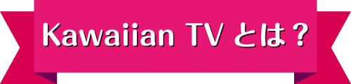 Kawaiian TVとは?